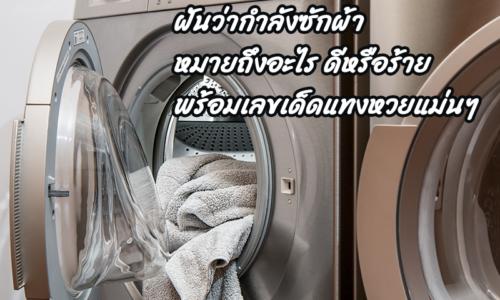ฝันว่ากำลังซักผ้าหมายถึงอะไร ดีหรือร้าย พร้อมเลขเด็ดแทงหวยแม่นๆ